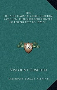 The Life and Times of Georg Joachim Goschen, Publisher and Printer of Leipzig 1752 to 1828 V1 by Viscount Goschen (9781163383971) - HardCover - Modern & Contemporary Fiction Literature