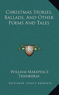 Christmas Stories, Ballads, and Other Poems and Tales by William Makepeace Thankeray (9781163579558) - HardCover - Modern & Contemporary Fiction Literature