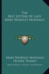 The Best Letters of Lady Mary Wortley Montagu by Mary Wortley Montagu Lady Lad, Octave Thanet (9781163612286) - PaperBack - Modern & Contemporary Fiction Literature
