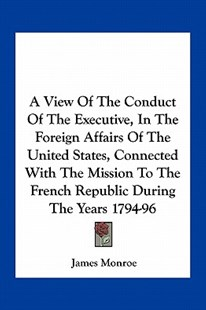 A View of the Conduct of the Executive, in the Foreign Affairs of the United States, Connected with the Mission to the French Republic During the Ye by James Monroe (9781163722244) - PaperBack - Modern & Contemporary Fiction Literature