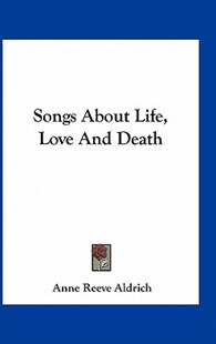 Songs about Life, Love and Death by Anne Reeve Aldrich (9781163730720) - HardCover - Modern & Contemporary Fiction Literature