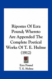 Ripostes of Ezra Pound; Whereto Are Appended the Complete Poetical Works of T. E. Hulme (1912) by Ezra Pound, T E Hulme (9781163928790) - PaperBack - Modern & Contemporary Fiction Literature