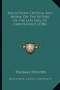 Reflections Critical and Moral on the Letters of the Late Eareflections Critical and Moral on the Letters of the Late Earl of Chesterfield (1780) Rl of Chesterfield (1780) by Thomas Hunter (9781163934418) - PaperBack - Modern & Contemporary Fiction Literature