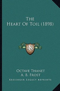 The Heart of Toil (1898) by Octave Thanet, A B Frost (9781163974223) - PaperBack - Modern & Contemporary Fiction Literature