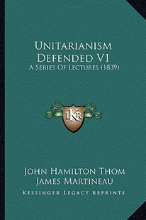 Unitarianism Defended V1 by John Hamilton Thom, James Martineau, Henry Giles (9781164111740) - PaperBack - Modern & Contemporary Fiction Literature