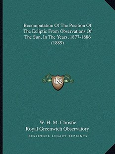 Recomputation of the Position of the Ecliptic from Observations of the Sun, in the Years, 1877-1886 (1889) by W H M Christie, Royal Greenwich Observatory (9781164117544) - PaperBack - Modern & Contemporary Fiction Literature
