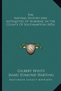 The Natural History and Antiquities of Selborne, in the County of Southampton (1876) by Gilbert White, James Edmund 1841 Harting (9781164206330) - PaperBack - Modern & Contemporary Fiction Literature
