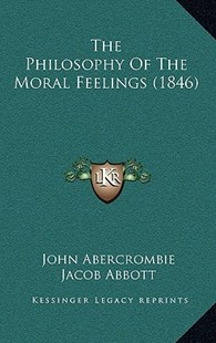 The Philosophy of the Moral Feelings (1846) by John Abercrombie, Jacob Abbott (9781164293781) - HardCover - Modern & Contemporary Fiction Literature