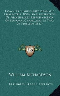 Essays on Shakespeare's Dramatic Characters, with an Illustration of Shakespeare's Representation of National Characters in That of Fluellen (1812) by William Richardson (9781164428114) - HardCover - Modern & Contemporary Fiction Literature