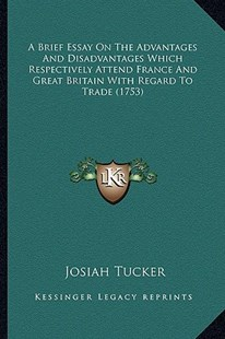 A Brief Essay on the Advantages and Disadvantages Which Respectively Attend France and Great Britain with Regard to Trade (1753) by Josiah Tucker (9781164517542) - PaperBack - Modern & Contemporary Fiction Literature