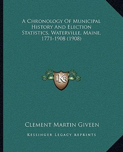 A Chronology of Municipal History and Election Statistics, Waterville, Maine, 1771-1908 (1908) by Clement Martin Giveen (9781164519539) - PaperBack - Modern & Contemporary Fiction Literature