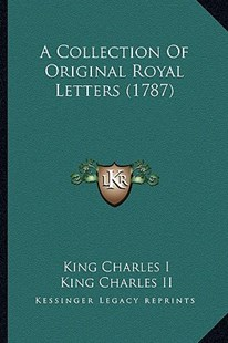 A Collection of Original Royal Letters (1787) by Charles I King of England, King James II (9781164520139) - PaperBack - Modern & Contemporary Fiction Literature