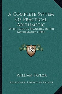 A Complete System of Practical Arithmetic by William Taylor (9781164521471) - PaperBack - Modern & Contemporary Fiction Literature