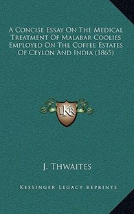 A Concise Essay on the Medical Treatment of Malabar Coolies Employed on the Coffee Estates of Ceylon and India (1865) by J Thwaites (9781164521617) - PaperBack - Modern & Contemporary Fiction Literature