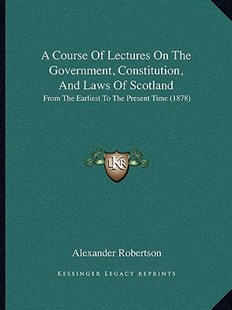 A Course of Lectures on the Government, Constitution, and Laws of Scotland by Alexander Robertson (9781164522188) - PaperBack - Modern & Contemporary Fiction Literature