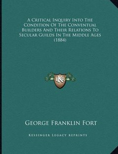 A Critical Inquiry Into the Condition of the Conventual Builders and Their Relations to Secular Guilds in the Middle Ages (1884) by George Franklin Fort (9781164522508) - PaperBack - History