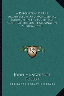 A Description of the Architecture and Monumental Sculpture in the South-East Court of the South Kensington Museum (1874) by John Hungerford Pollen (9781164523185) - PaperBack - Modern & Contemporary Fiction Literature