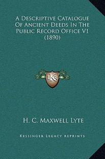A Descriptive Catalogue of Ancient Deeds in the Public Record Office V1 (1890) by Henry Churchill Maxwell Lyte (9781164523390) - PaperBack - Modern & Contemporary Fiction Literature