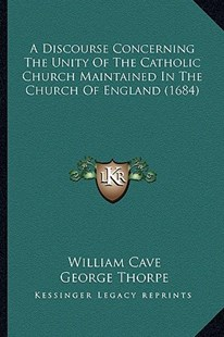 A Discourse Concerning the Unity of the Catholic Church Maintained in the Church of England (1684) by William Cave, George Thorpe (9781164524571) - PaperBack - Modern & Contemporary Fiction Literature