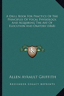 A Drill Book for Practice of the Principles of Vocal Physiology, and Acquiring the Art of Elocution and Oratory (1868) by Allen Ayrault Griffith (9781164525295) - PaperBack - Modern & Contemporary Fiction Literature