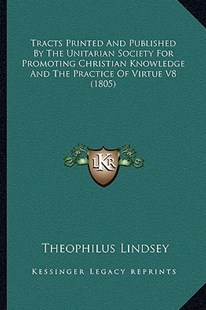 Tracts Printed and Published by the Unitarian Society for Promoting Christian Knowledge and the Practice of Virtue V8 (1805) by Theophilus Lindsey (9781164525646) - PaperBack - Modern & Contemporary Fiction Literature