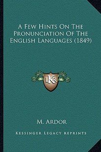A Few Hints on the Pronunciation of the English Languages (1849) by M Ardor (9781164525868) - PaperBack - Modern & Contemporary Fiction Literature