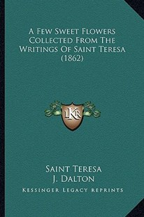 A Few Sweet Flowers Collected from the Writings of Saint Teresa (1862) by Saint Teresa, J Dalton (9781164526209) - PaperBack - Modern & Contemporary Fiction Literature