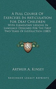 A Full Course of Exercises in Articulation for Deaf Children by Arthur A Kinsey (9781164527084) - PaperBack - Modern & Contemporary Fiction Literature