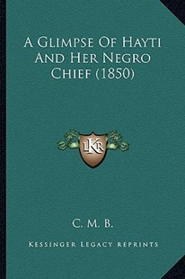 A Glimpse of Hayti and Her Negro Chief (1850) by C M B (9781164527978) - PaperBack - Modern & Contemporary Fiction Literature