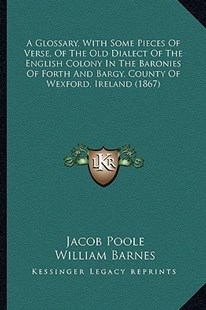 A Glossary, with Some Pieces of Verse, of the Old Dialect of the English Colony in the Baronies of Forth and Bargy, County of Wexford, Ireland (1867) by Jacob Poole, William Barnes (9781164528180) - PaperBack - Modern & Contemporary Fiction Literature