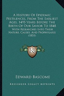 A History of Epidemic Pestilences, from the Earliest Ages, 1495 Years Before the Birth of Our Savior to 1848 by Edward Bascome (9781164531838) - PaperBack - Modern & Contemporary Fiction Literature