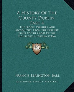 A History of the County Dublin, Part 4 by Francis Elrington Ball (9781164532545) - PaperBack - Modern & Contemporary Fiction Literature