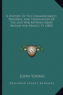 A History of the Commencement, Progress, and Termination of the Late War Between Great Britain and France V1 (1802) by John Young (9781164532804) - PaperBack - Modern & Contemporary Fiction Literature