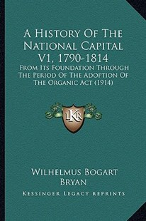 A History of the National Capital V1, 1790-1814 by Wilhelmus Bogart Bryan (9781164532859) - PaperBack - Modern & Contemporary Fiction Literature