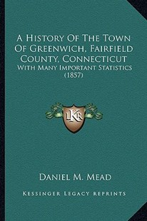 A History of the Town of Greenwich, Fairfield County, Connecticut by Daniel M Mead (9781164533191) - PaperBack - Modern & Contemporary Fiction Literature