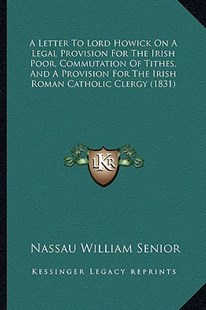 A Letter to Lord Howick on a Legal Provision for the Irish Poor, Commutation of Tithes, and a Provision for the Irish Roman Catholic Clergy (1831) by Nassau William Senior (9781164535331) - PaperBack - Modern & Contemporary Fiction Literature