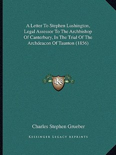 A Letter to Stephen Lushington, Legal Assessor to the Archbishop of Canterbury, in the Trial of the Archdeacon of Taunton (1856) by Charles Stephen Grueber (9781164535430) - PaperBack - Modern & Contemporary Fiction Literature