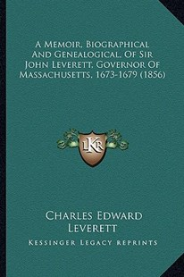 A Memoir, Biographical and Genealogical, of Sir John Leverett, Governor of Massachusetts, 1673-1679 (1856) by Charles Edward Leverett (9781164538547) - PaperBack - Modern & Contemporary Fiction Literature