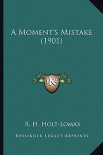 A Moment's Mistake (1901) by R H Holt-Lomax (9781164539902) - PaperBack - Modern & Contemporary Fiction Literature