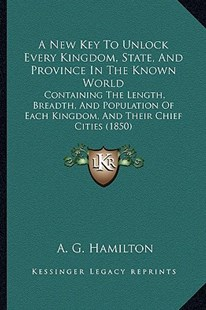 A New Key to Unlock Every Kingdom, State, and Province in the Known World by A G Hamilton (9781164541158) - PaperBack - Modern & Contemporary Fiction Literature