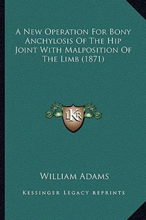 A New Operation for Bony Anchylosis of the Hip Joint with Malposition of the Limb (1871) by William Adams Sir (9781164541264) - PaperBack - Modern & Contemporary Fiction Literature