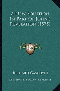 A New Solution in Part of John's Revelation (1875) by Richard Gascoyne (9781164541417) - PaperBack - Modern & Contemporary Fiction Literature