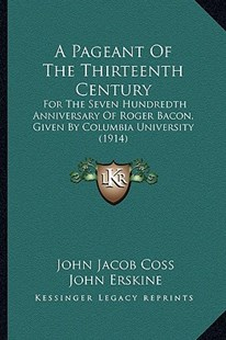 A Pageant of the Thirteenth Century by John Jacob Coss, John Erskine, Claggett Wilson (9781164542032) - PaperBack - Modern & Contemporary Fiction Literature