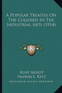A Popular Treatise on the Colloids in the Industrial Arts (1914) by Kurt Arndt, Nahum E Katz (9781164543534) - PaperBack - Modern & Contemporary Fiction Literature