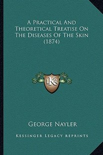 A Practical and Theoretical Treatise on the Diseases of the Skin (1874) by George Nayler (9781164543725) - PaperBack - Modern & Contemporary Fiction Literature