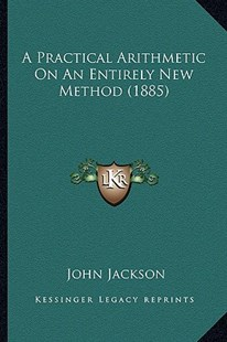 A Practical Arithmetic on an Entirely New Method (1885) by John Jackson (9781164543732) - PaperBack - Modern & Contemporary Fiction Literature