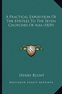 A Practical Exposition of the Epistles to the Seven Churches of Asia (1839) by Henry Blunt (9781164543930) - PaperBack - Modern & Contemporary Fiction Literature