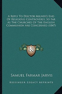 A Reply to Doctor Milner's End of Religious Controversy, So Far as the Churches of the English Communion Are Concerned (1847) by Samuel Farmar Jarvis (9781164545989) - PaperBack - Modern & Contemporary Fiction Literature