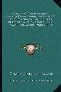 A Report of the Speeches of Charles Kendal Bushe, His Majesty's Solicitor General, in the Cases of Edward Sheridan and Thomas Kirwan, for Misdemeanors (1812) by Charles Kendal Bushe (9781164546047) - PaperBack - Modern & Contemporary Fiction Literature
