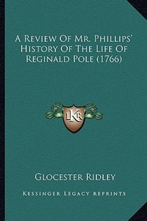 A Review of Mr. Phillips' History of the Life of Reginald Pole (1766) by Glocester Ridley (9781164546276) - PaperBack - Modern & Contemporary Fiction Literature